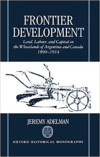 Frontier Development: Land, Labour, and Capital on the Wheatlands of Argentina and Canada, 1890-1914 by Jeremy Adelman