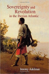 Sovereignty and Revolution in the Iberian Atlantic by Jeremy Adelman