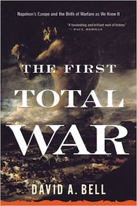The First Total War: Napoleon's Europe and the Birth of Warfare as We Know It by David Bell