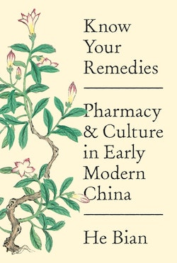 Know Your Remedies: Pharmacy and Culture in Early Modern China by He Bian