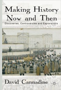 Making History Now and Then: Discoveries, Controversies and Explorations by David Cannadine