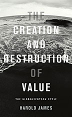 The Creation and Destruction of Value: The Globalization Cycle by Harold James