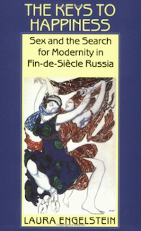 The Keys to Happiness: Sex and the Search for Modernity in Fin-de-Siecle Russia by Laura Engelstein