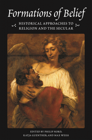 Formations of Belief: Historical Approaches to Religion and the Secular, edited by Philip Nord, Katja Guenther, and Max Weiss