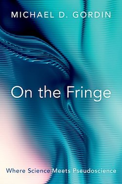 On the Fringe: Where Science Meets Pseudoscience by Michael D. Gordin