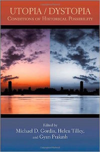 Utopia/Dystopia: Historical Conditions of Possibility Edited by Michael Gordin, Helen Tilley, and Gyan Prakash