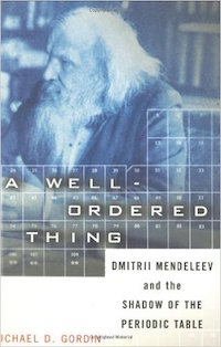 A Well-ordered Thing: Dmitrii Mendeleev And The Shadow Of The Periodic Table by Michael D. Gordin