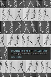 Localization and Its Discontents – A Genealogy of Psychoanalysis and the Neuro Disciplines by Katja Guenther