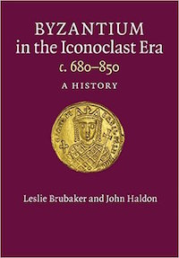 Byzantium in the Iconoclast Era c. 680-850 by Leslie Brubaker and John Haldon