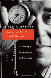 Someday All This Will Be Yours: A History of Inheritance and Old Age by Henrik Hartog
