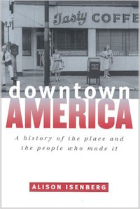 Downtown America: A History of the Place and the People Who Made It by Alison Isenberg