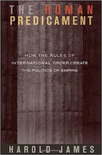 The Roman Predicament: How the Roles of International Order Create the Politics of Empire by Harold James