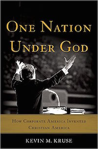 One Nation Under God: How Corporate America Invented Christian America by Kevin Kruse