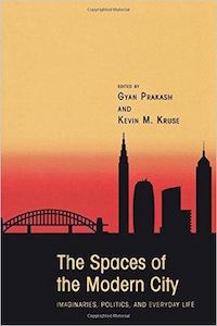 The Spaces of the Modern City: Imaginaries, Politics, and Everyday Life Edited by Gyan Prakash and Kevin Kruse