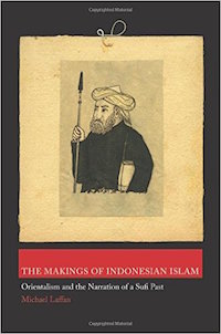 The Makings of Indonesian Islam: Orientalism and the Narration of a Sufi Past by Michael Laffan