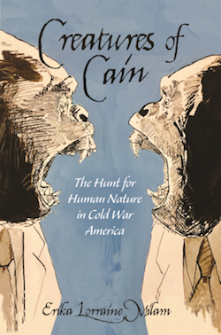 Creatures of Cain: The Hunt for Human Nature in Cold War America by Erika Lorraine Milam
