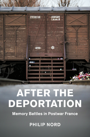 After the Deportation Memory Battles in Postwar France by Phil Nord