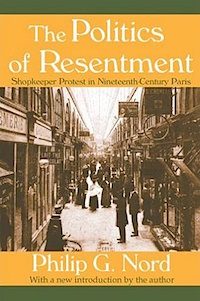 The Politics of Resentment: Shopkeeper Protest in Nineteenth-Century Paris by Philip Nord