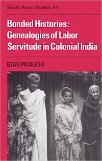 Bonded Histories: Genealogies of Labor Servitude in Colonial India by Gyan Prakash