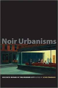 Noir Urbanisms: Dystopic Images of the Modern City Edited by Gyan Prakash