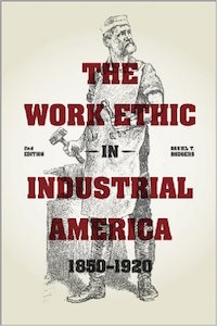 The Work Ethic in Industrial America, 1850-1920 by Daniel Rodgers
