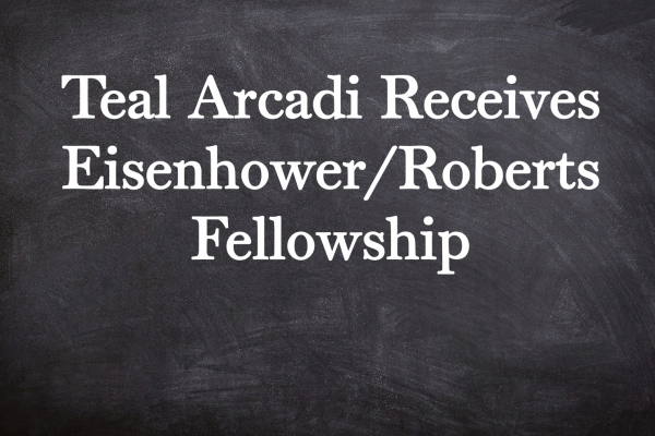 Teal Arcadi Receives Eisenhower/Roberts Fellowship