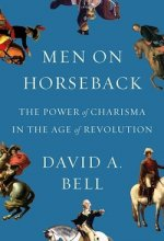 Men on Horseback: The Power of Charisma in the Age of Revolution by David A. Bell