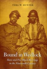 Bound in Wedlock: Slave and Free Black Marriage in the Nineteenth Century by Tera W. Hunter