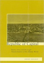 Republic of Capital: Buenos Aires and the Legal Transformation of the Atlantic World by Jeremy Adelman