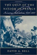 The Cult of the Nation in France: Inventing Nationalism, 1680-1800 by David Bell