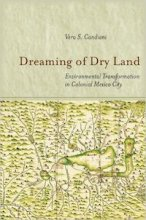 Dreaming of Dry Land: Environmental Transformation in Colonial Mexico City by Vera Candiani