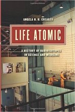 Life Atomic: A History of Radioisotopes in Science and Medicine by Angela Creager