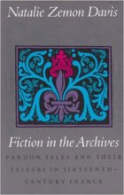 Fiction in the Archives: Pardon Tales and Their Tellers in 16th-Century France by Natalie Zemon Davis