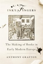 Inky Fingers The Making of Books in Early Modern Europe  Anthony Grafton