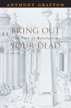 Bring Out Your Dead: The Past as Revelation by Anthony Grafton