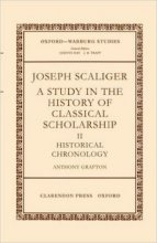 Joseph Scaliger: A Study in the History of Classical Scholarship. Volume II: Historical Chronology by Anthony Grafton