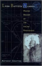 Leon Battista Alberti: Master Builder of the Italian Renaissance by Anthony Grafton