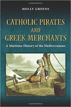 Catholic Pirates and Greek Merchants: A Maritime History of the Early Modern Mediterranean by Molly Greene