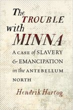 The Trouble with Minna: A Case of Slavery and Emancipation in the Antebellum North by Hendrik Hartog