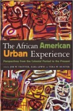 The African American Urban Experience: Perspectives from the Colonial Period to the Present Edited by Joe Trotter, Earl Lewis, and Tera Hunter
