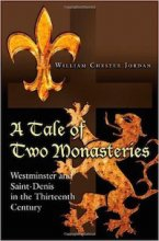 A Tale of Two Monasteries: Westminster and Saint-Denis in the Thirteenth Century by William Chester Jordan