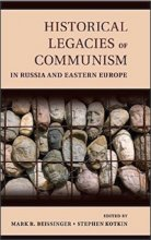 Historical Legacies of Communism in Russia and Eastern Europe Edited by Mark Beissinger and Stephen Kotkin