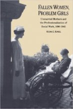 Fallen Women, Problem Girls: Unmarried Mothers and the Professionalization of Social Work, 1890-1945 by Regina Kunzel
