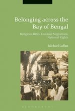 Belonging Across the Bay of Bengal: Religious Rites, Colonial Migrations, National Rights. Edited by Michael Laffan