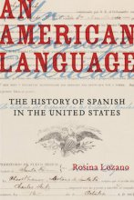 An American Language: The History of Spanish in the United States by Rosina Lozano