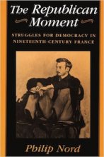 The Republican Moment: Struggles for Democracy in Nineteenth-Century France by Philip Nord