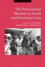 The Postcolonial Moment in South and Southeast Asia Edited by Gyan Prakash, Nikhil Menon, and Michael Laffan