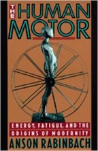 The Human Motor: Energy, Fatigue, and the Origins of Modernity by Anson Rabinbach
