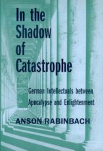 In the Shadow of Catastrophe: German Intellectuals Between Apocalypse and Enlightenment by Anson Rabinbach
