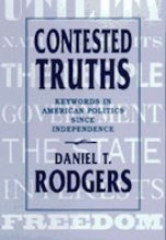 Contested Truths: Keywords in American Politics Since Independence by Daniel Rodgers